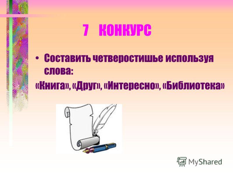 7 КОНКУРС Составить четверостишье используя слова: «Книга», «Друг», «Интересно», «Библиотека»