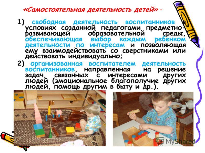 «Самостоятельная деятельность детей» - 1) свободная деятельность воспитанников в условиях созданной педагогами предметно- развивающей образовательной среды, обеспечивающая выбор каждым ребенком деятельности по интересам и позволяющая ему взаимодейств