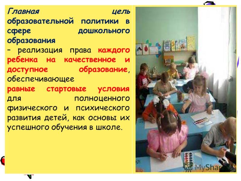 Главная цель образовательной политики в сфере дошкольного образования – реализация права каждого ребенка на качественное и доступное образование, обеспечивающее равные стартовые условия для полноценного физического и психического развития детей, как