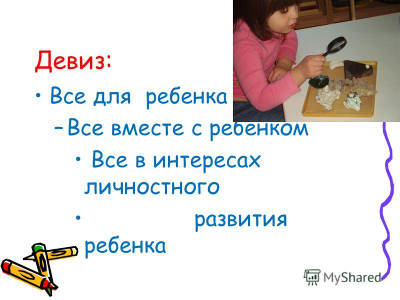 Девиз: Все для ребенка –Все вместе с ребенком Все в интересах личностного развития ребенка