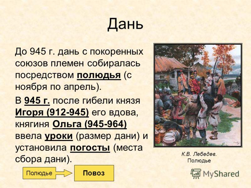 Дань До 945 г. дань с покоренных союзов племен собиралась посредством полюдья (с ноября по апрель). В 945 г. после гибели князя Игоря (912-945) его вдова, княгиня Ольга (945-964) ввела уроки (размер дани) и установила погосты (места сбора дани). К.В.