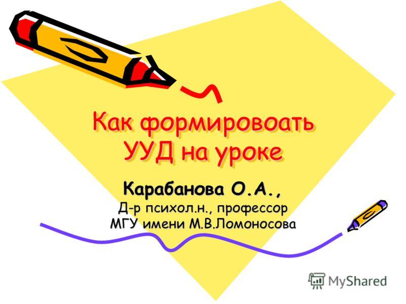 Как формировоать УУД на уроке Карабанова О.А., Д-р психол.н., профессор МГУ имени М.В.Ломоносова