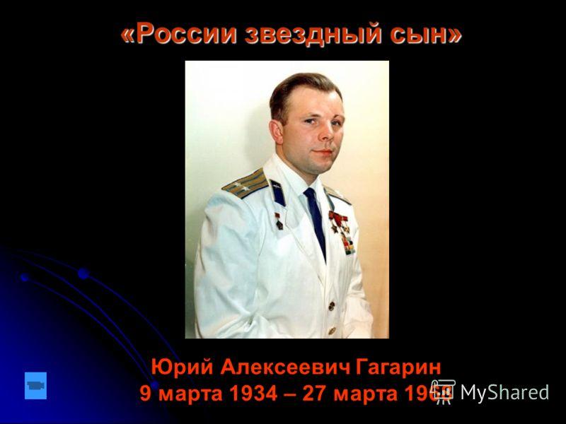 «России звездный сын» Юрий Алексеевич Гагарин 9 марта 1934 – 27 марта 1968