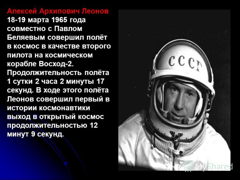 Алексей Архипович Леонов 18-19 марта 1965 года совместно с Павлом Беляевым совершил полёт в космос в качестве второго пилота на космическом корабле Восход-2. Продолжительность полёта 1 сутки 2 часа 2 минуты 17 секунд. В ходе этого полёта Леонов совер