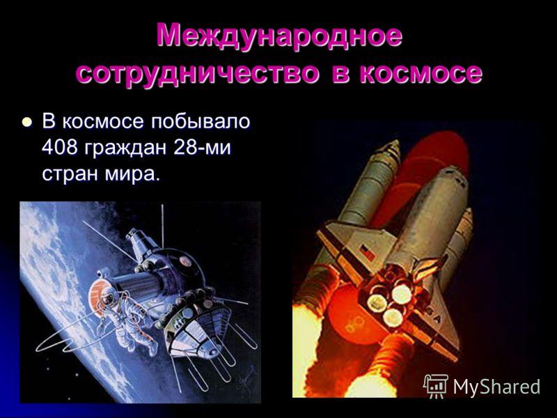 Международное сотрудничество в космосе В космосе побывало 408 граждан 28-ми стран мира. В космосе побывало 408 граждан 28-ми стран мира.