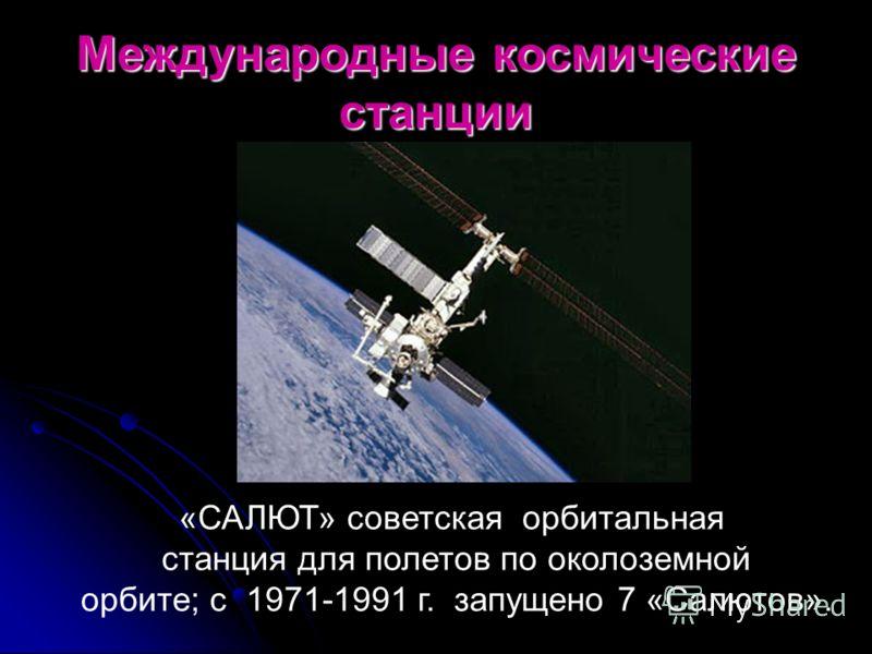 Международные космические станции «САЛЮТ» советская орбитальная станция для полетов по околоземной орбите; с 1971-1991 г. запущено 7 «Салютов».