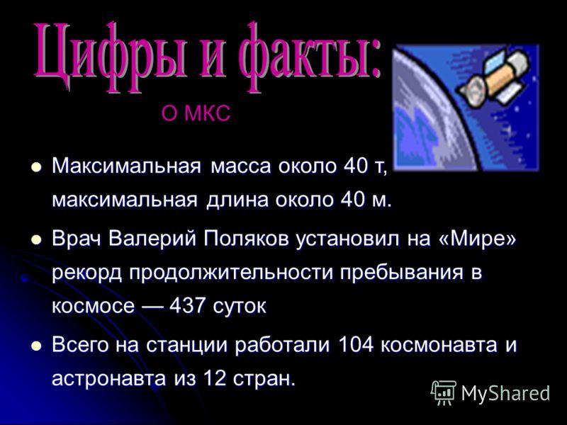 Максимальная масса около 40 т, максимальная длина около 40 м. Максимальная масса около 40 т, максимальная длина около 40 м. Врач Валерий Поляков установил на «Мире» рекорд продолжительности пребывания в космосе 437 суток Врач Валерий Поляков установи