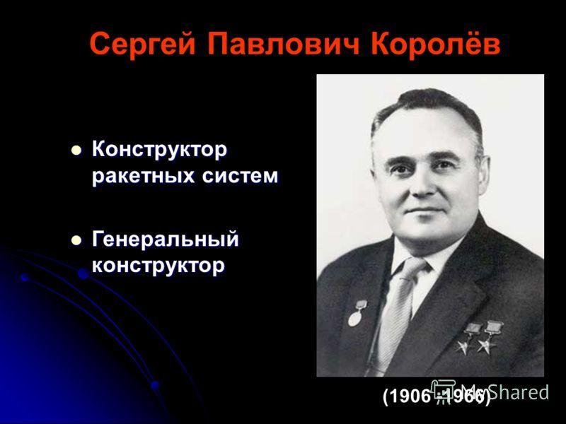 (1906 -1966) Сергей Павлович Королёв Конструктор ракетных систем Конструктор ракетных систем Генеральный конструктор Генеральный конструктор