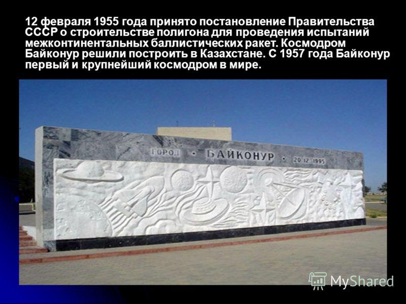 12 февраля 1955 года принято постановление Правительства СССР о строительстве полигона для проведения испытаний межконтинентальных баллистических ракет. Космодром Байконур решили построить в Казахстане. С 1957 года Байконур первый и крупнейший космод