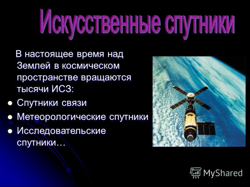 В настоящее время над Землей в космическом пространстве вращаются тысячи ИСЗ: В настоящее время над Землей в космическом пространстве вращаются тысячи ИСЗ: Спутники связи Спутники связи Метеорологические спутники Метеорологические спутники Исследоват