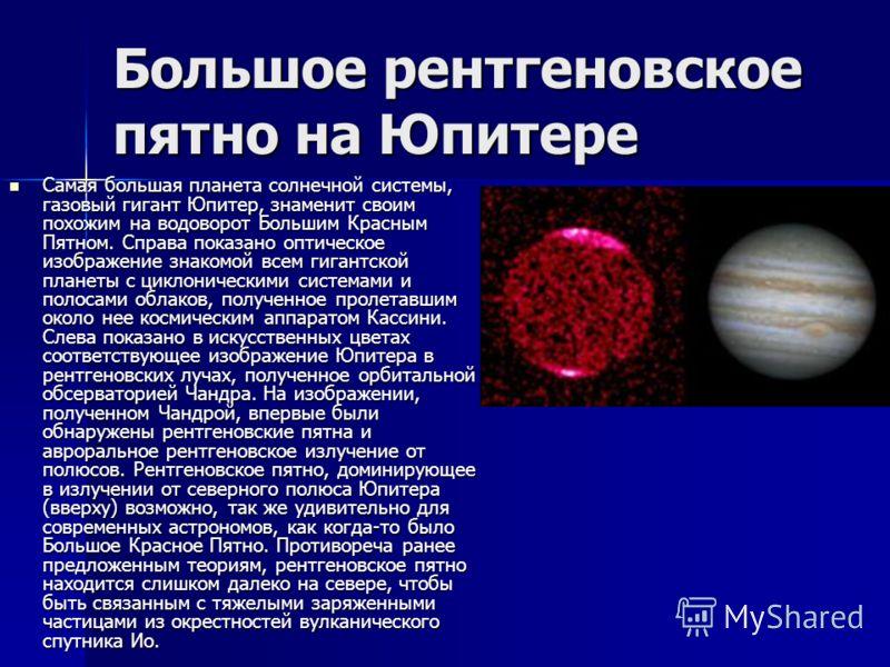 Большое рентгеновское пятно на Юпитере Самая большая планета солнечной системы, газовый гигант Юпитер, знаменит своим похожим на водоворот Большим Красным Пятном. Справа показано оптическое изображение знакомой всем гигантской планеты с циклоническим