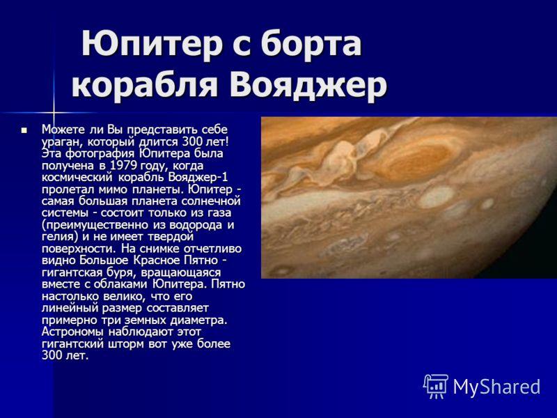 Юпитер с борта корабля Вояджер Юпитер с борта корабля Вояджер Можете ли Вы представить себе ураган, который длится 300 лет! Эта фотография Юпитера была получена в 1979 году, когда космический корабль Вояджер-1 пролетал мимо планеты. Юпитер - самая бо