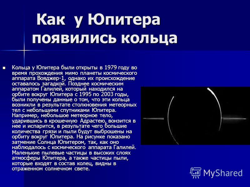 Как у Юпитера появились кольца Как у Юпитера появились кольца Кольца у Юпитера были открыты в 1979 году во время прохождения мимо планеты космического аппарата Вояджер-1, однако их происхождение оставалось загадкой. Позднее космическим аппаратом Гали
