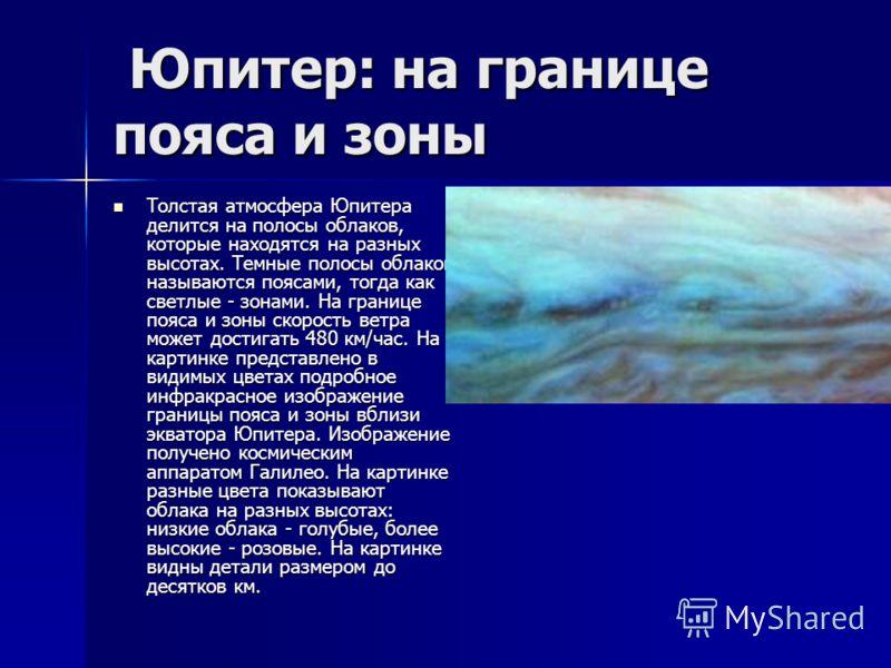 Юпитер: на границе пояса и зоны Юпитер: на границе пояса и зоны Толстая атмосфера Юпитера делится на полосы облаков, которые находятся на разных высотах. Темные полосы облаков называются поясами, тогда как светлые - зонами. На границе пояса и зоны ск