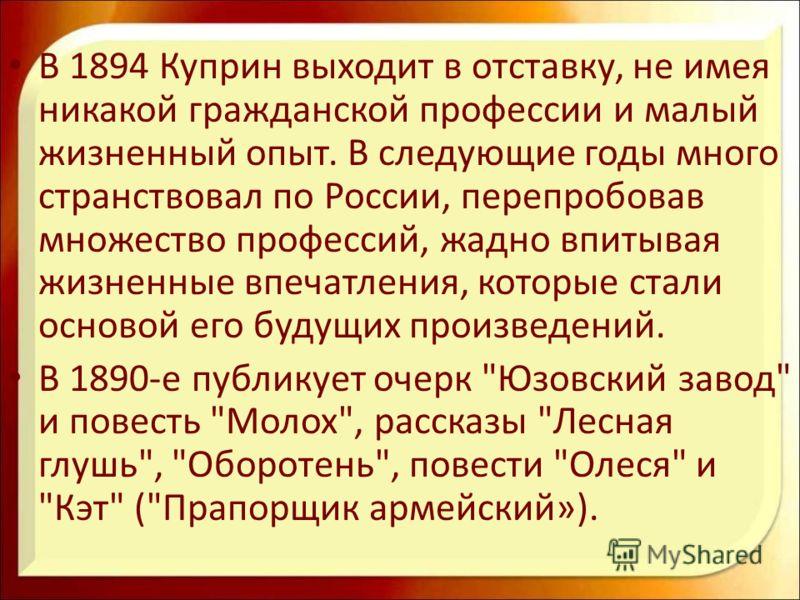 В 1894 Куприн выходит в отставку, не имея никакой гражданской профессии и малый жизненный опыт. В следующие годы много странствовал по России, перепробовав множество профессий, жадно впитывая жизненные впечатления, которые стали основой его будущих п