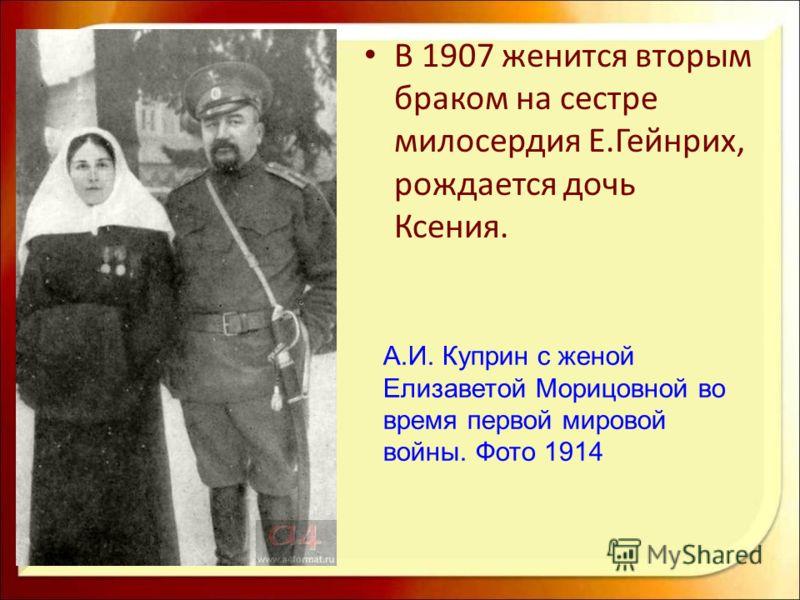 В 1907 женится вторым браком на сестре милосердия Е.Гейнрих, рождается дочь Ксения. А.И. Куприн с женой Елизаветой Морицовной во время первой мировой войны. Фото 1914