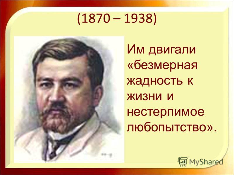 (1870 – 1938) Им двигали «безмерная жадность к жизни и нестерпимое любопытство».