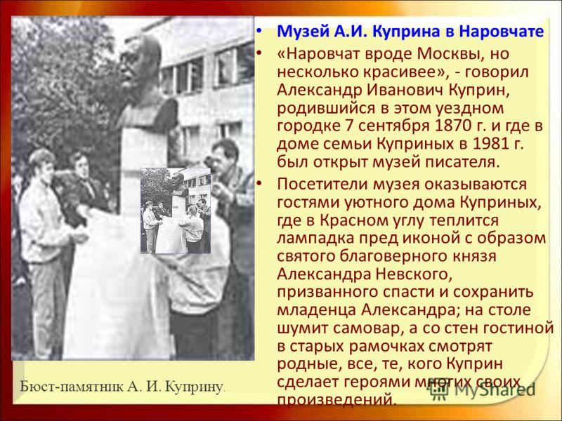 Музей А.И. Куприна в Наровчате «Наровчат вроде Москвы, но несколько красивее», - говорил Александр Иванович Куприн, родившийся в этом уездном городке 7 сентября 1870 г. и где в доме семьи Куприных в 1981 г. был открыт музей писателя. Посетители музея