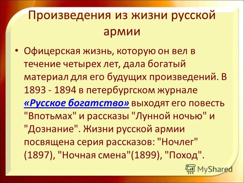 Произведения из жизни русской армии Офицерская жизнь, которую он вел в течение четырех лет, дала богатый материал для его будущих произведений. В 1893 - 1894 в петербургском журнале «Русское богатство» выходят его повесть