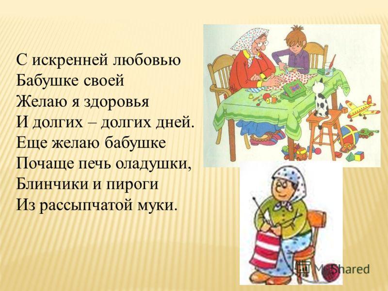 С искренней любовью Бабушке своей Желаю я здоровья И долгих – долгих дней. Еще желаю бабушке Почаще печь оладушки, Блинчики и пироги Из рассыпчатой муки.