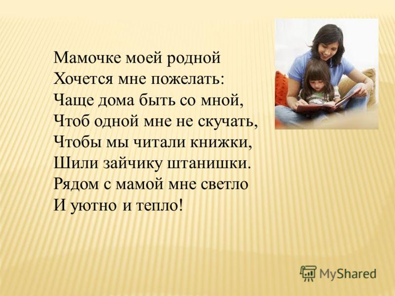Мамочке моей родной Хочется мне пожелать: Чаще дома быть со мной, Чтоб одной мне не скучать, Чтобы мы читали книжки, Шили зайчику штанишки. Рядом с мамой мне светло И уютно и тепло!
