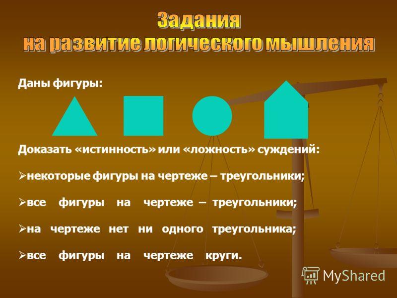 Даны фигуры: Доказать «истинность» или «ложность» суждений: некоторые фигуры на чертеже – треугольники; все фигуры на чертеже – треугольники; на чертеже нет ни одного треугольника; все фигуры на чертеже круги.