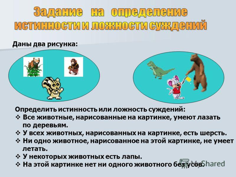 Даны два рисунка: Определить истинность или ложность суждений: Все животные, нарисованные на картинке, умеют лазать по деревьям. У всех животных, нарисованных на картинке, есть шерсть. Ни одно животное, нарисованное на этой картинке, не умеет летать.