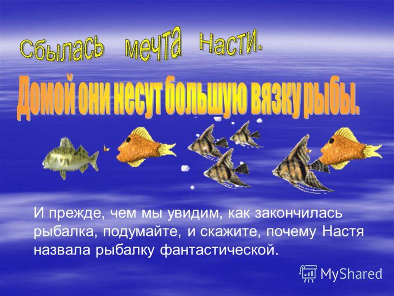 И прежде, чем мы увидим, как закончилась рыбалка, подумайте, и скажите, почему Настя назвала рыбалку фантастической.