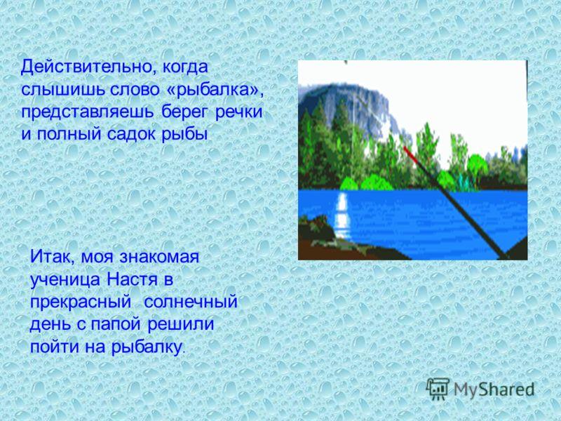 Действительно, когда слышишь слово «рыбалка», представляешь берег речки и полный садок рыбы. Итак, моя знакомая ученица Настя в прекрасный солнечный день с папой решили пойти на рыбалку.