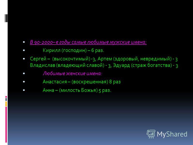 В 90-2000– е годы самые любимые мужские имена: Кирилл (господин) – 6 раз. Сергей – (высокочтимый) -3, Артем (здоровый, невредимый) - 3 Владислав (владеющий славой) - 3, Эдуард (страж богатства) - 3 Любимые женские имена: Анастасия – (воскрешенная) 8
