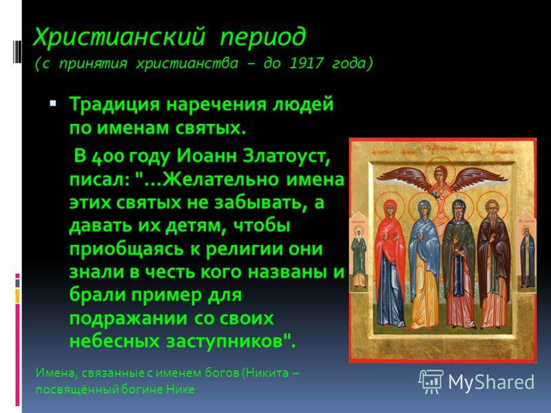 Христианский период (с принятия христианства – до 1917 года) Традиция наречения людей по именам святых. В 400 году Иоанн Златоуст, писал: