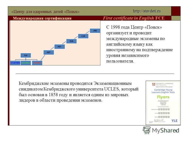6 «Центр для одаренных детей «Поиск» Международная сертификация First certificate in English FCE С 1998 года Центр «Поиск» организует и проводит международные экзамены по английскому языку как иностранному на подтверждение уровня независимого пользов