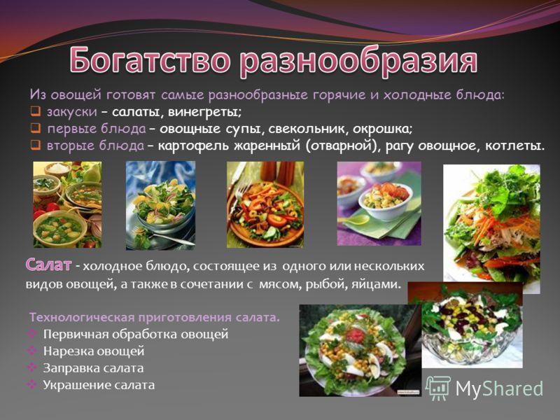 Из овощей готовят самые разнообразные горячие и холодные блюда: закуски – салаты, винегреты; первые блюда – овощные супы, свекольник, окрошка; вторые блюда – картофель жаренный (отварной), рагу овощное, котлеты.