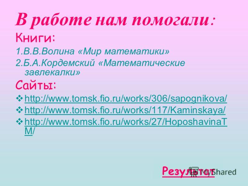 В работе нам помогали : Книги: 1.В.В.Волина «Мир математики» 2.Б.А.Кордемский «Математические завлекалки» Сайты: http://www.tomsk.fio.ru/works/306/sapognikova/ http://www.tomsk.fio.ru/works/117/Kaminskaya/ http://www.tomsk.fio.ru/works/27/Hoposhavina