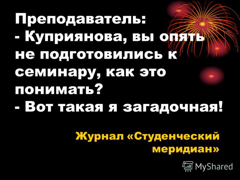 Преподаватель: - Куприянова, вы опять не подготовились к семинару, как это понимать? - Вот такая я загадочная! Журнал «Студенческий меридиан»