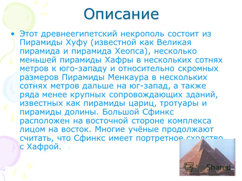 Описание Этот древнеегипетский некрополь состоит из Пирамиды Хуфу (известной как Великая пирамида и пирамида Хеопса), несколько меньшей пирамиды Хафры в нескольких сотнях метров к юго-западу и относительно скромных размеров Пирамиды Менкаура в нескол