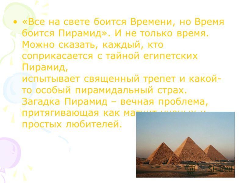 «Все на свете боится Времени, но Время боится Пирамид». И не только время. Можно сказать, каждый, кто соприкасается с тайной египетских Пирамид, испытывает священный трепет и какой- то особый пирамидальный страх. Загадка Пирамид – вечная проблема, пр