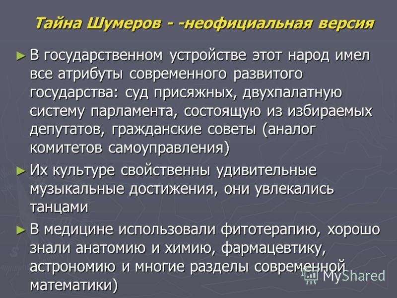 Тайна Шумеров - -неофициальная версия В государственном устройстве этот народ имел все атрибуты современного развитого государства: суд присяжных, двухпалатную систему парламента, состоящую из избираемых депутатов, гражданские советы (аналог комитето