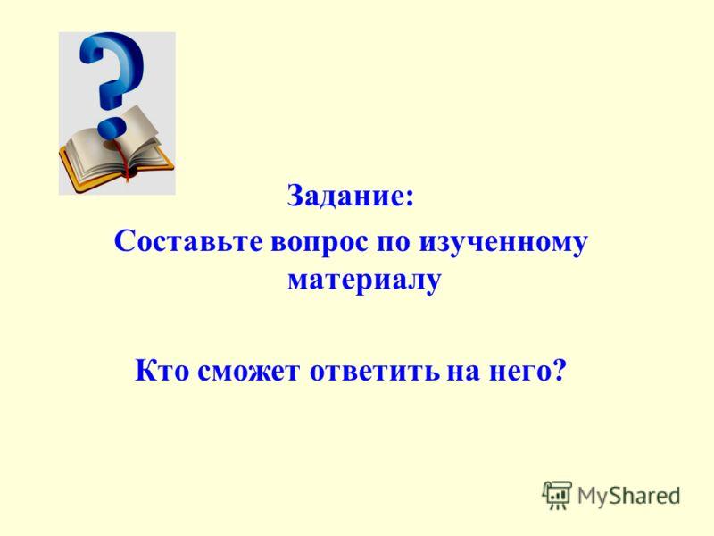 Задание: Составьте вопрос по изученному материалу Кто сможет ответить на него?