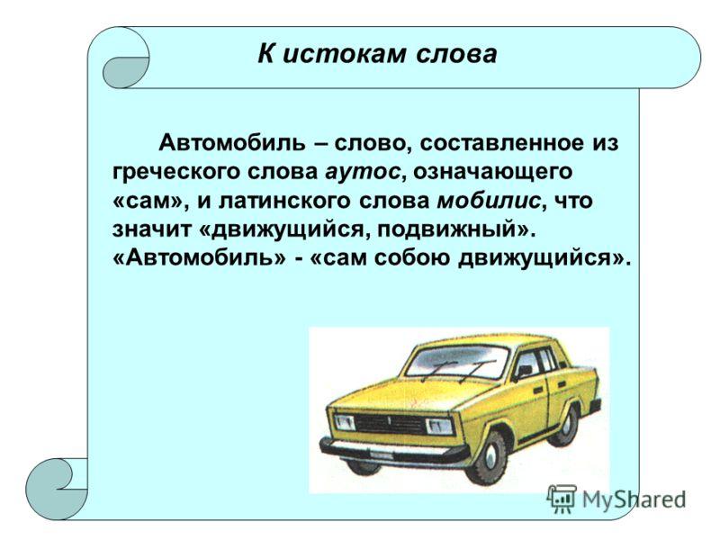К истокам слова Автомобиль – слово, составленное из греческого слова аутос, означающего «сам», и латинского слова мобилис, что значит «движущийся, подвижный». «Автомобиль» - «сам собою движущийся».