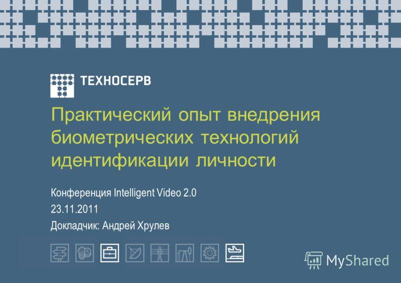 Практический опыт внедрения биометрических технологий идентификации личности Конференция Intelligent Video 2.0 23.11.2011 Докладчик: Андрей Хрулев
