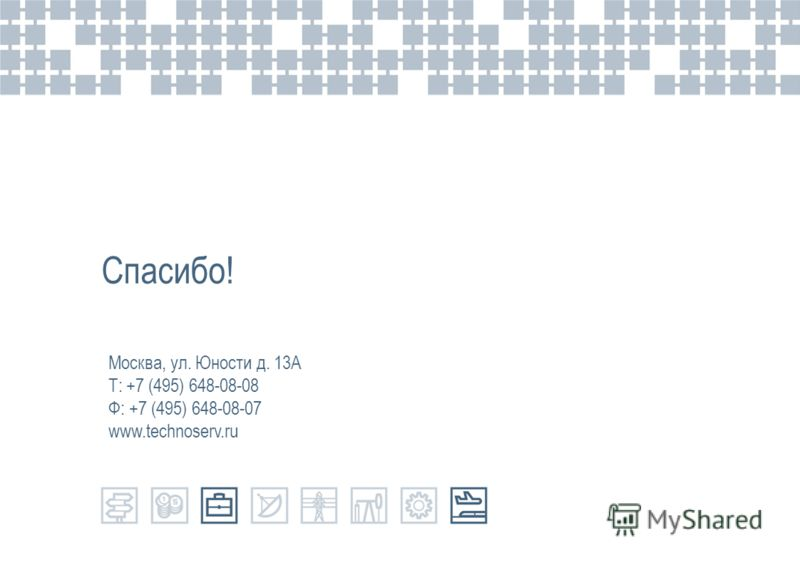 Спасибо! Москва, ул. Юности д. 13А Т: +7 (495) 648-08-08 Ф: +7 (495) 648-08-07 www.technoserv.ru