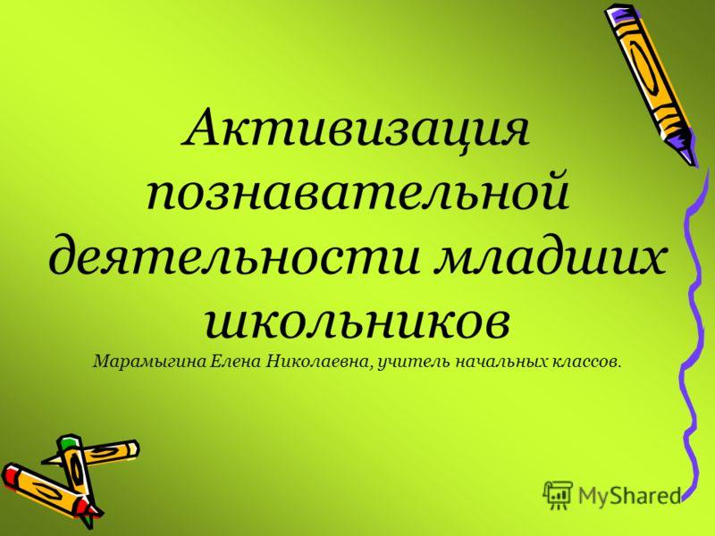 Активизация познавательной деятельности младших школьников Марамыгина Елена Николаевна, учитель начальных классов.