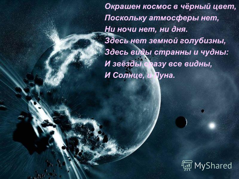 Окрашен космос в чёрный цвет, Поскольку атмосферы нет, Ни ночи нет, ни дня. Здесь нет земной голубизны, Здесь виды странны и чудны: И звёзды сразу все видны, И Солнце, и Луна.
