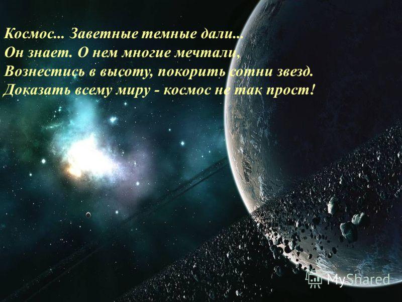Космос... Заветные темные дали... Он знает. О нем многие мечтали, Вознестись в высоту, покорить сотни звезд. Доказать всему миру - космос не так прост!
