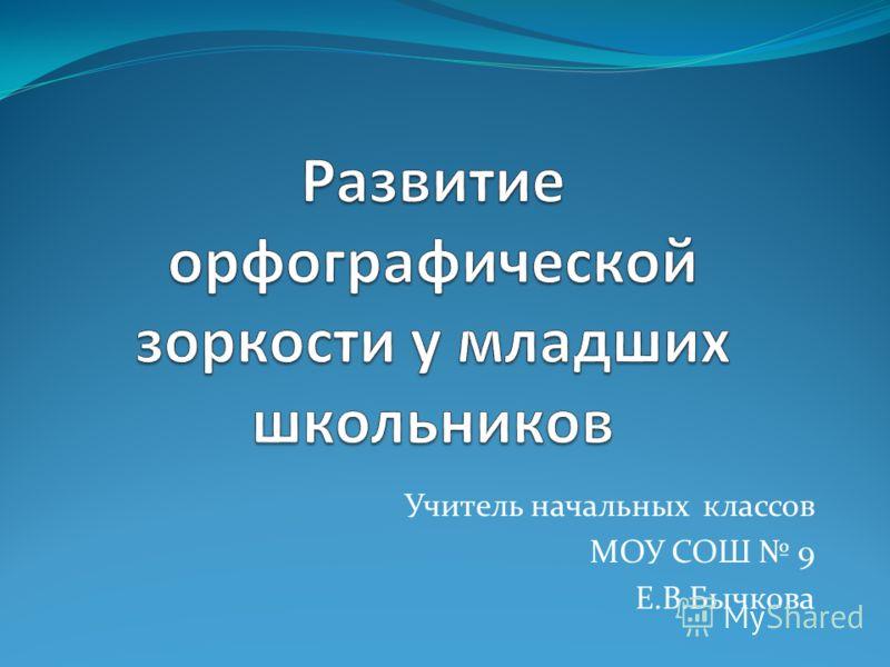 Учитель начальных классов МОУ СОШ 9 Е.В.Бычкова