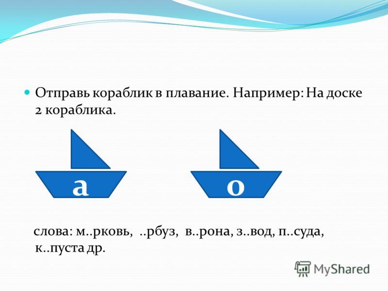 Отправь кораблик в плавание. Например: На доске 2 кораблика. слова: м..рковь,..рбуз, в..рона, з..вод, п..суда, к..пуста др. ао