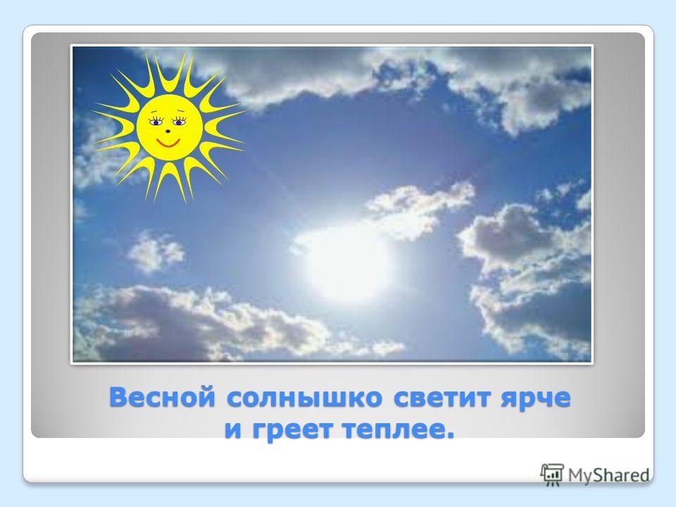 Весной солнышко светит ярче и греет теплее.