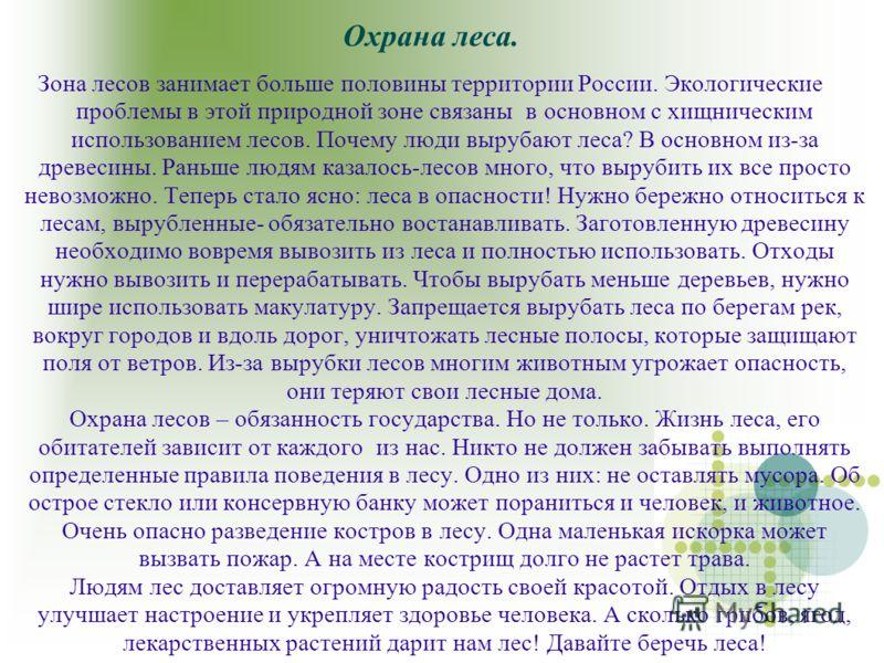 Охрана леса. Зона лесов занимает больше половины территории России. Экологические проблемы в этой природной зоне связаны в основном с хищническим использованием лесов. Почему люди вырубают леса? В основном из-за древесины. Раньше людям казалось-лесов