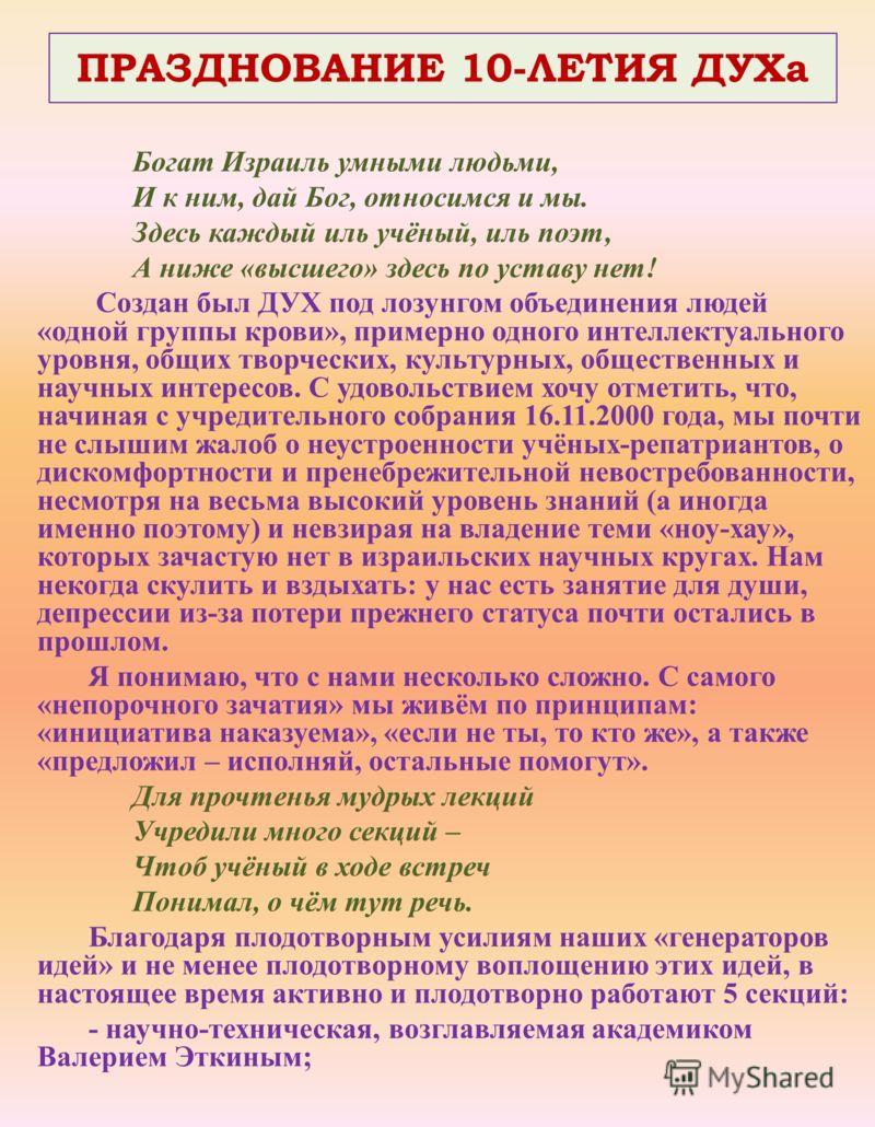 ПРАЗДНОВАНИЕ 10-ЛЕТИЯ ДУХа Богат Израиль умными людьми, И к ним, дай Бог, относимся и мы. Здесь каждый иль учёный, иль поэт, А ниже «высшего» здесь по уставу нет! Создан был ДУХ под лозунгом объединения людей «одной группы крови», примерно одного инт